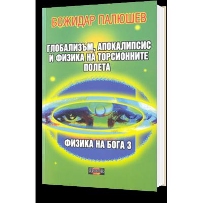 Физика на Бога 3. Глобализъм, апокалипсис и физика на торсионните полета